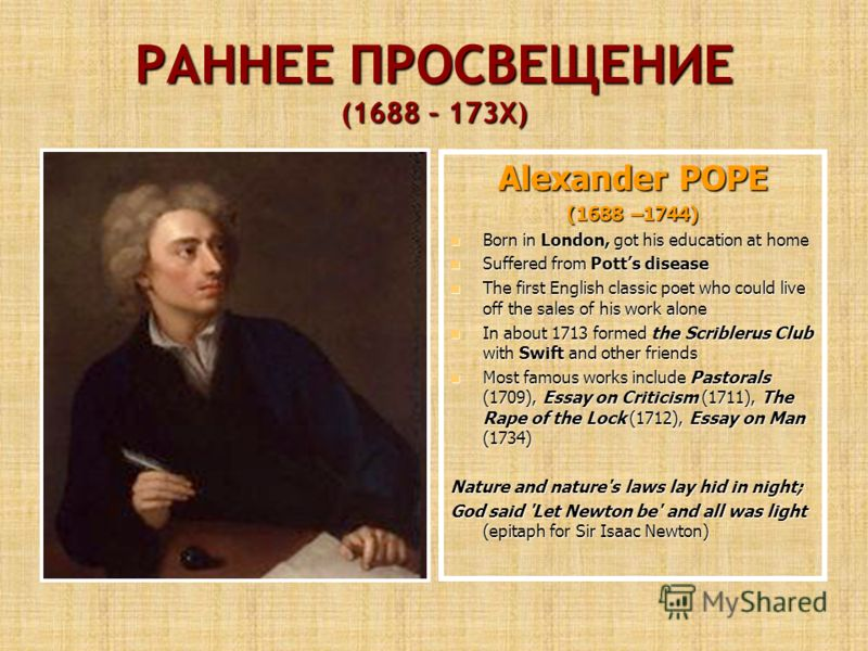 РАННЕЕ ПРОСВЕЩЕНИЕ (1688 – 173Х) Alexander POPE (1688 –1744) Born in London, got his education at home Born in London, got his education at home Suffered from Potts disease Suffered from Potts disease The first English classic poet who could live off