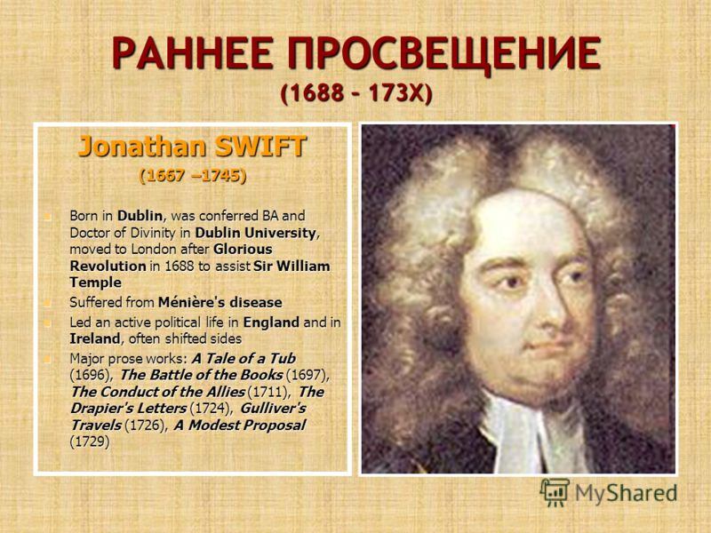 РАННЕЕ ПРОСВЕЩЕНИЕ (1688 – 173Х) Jonathan SWIFT (1667 –1745) Born in Dublin, was conferred BA and Doctor of Divinity in Dublin University, moved to London after Glorious Revolution in 1688 to assist Sir William Temple Born in Dublin, was conferred BA