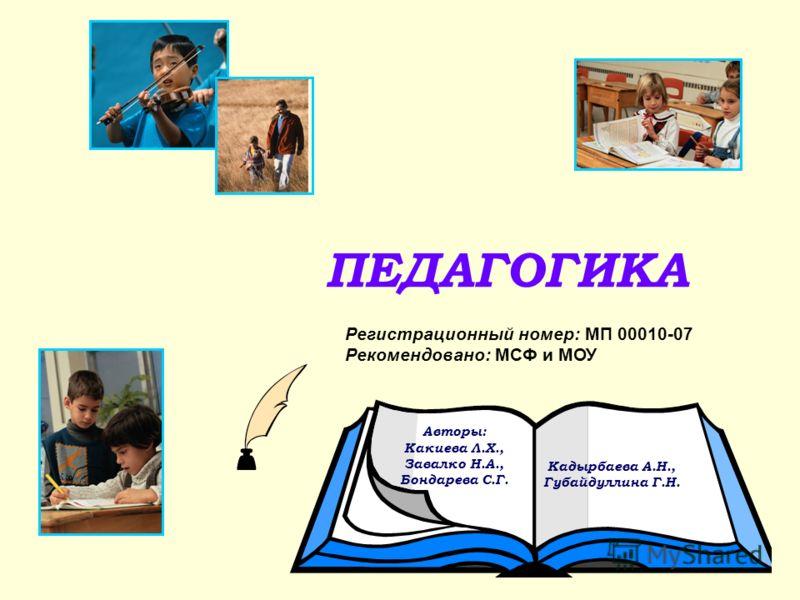 ПЕДАГОГИКА Авторы: Какиева Л.Х., Завалко Н.А., Бондарева С.Г. Кадырбаева А.Н., Губайдуллина Г.Н. Регистрационный номер: МП 00010-07 Рекомендовано: МСФ и МОУ