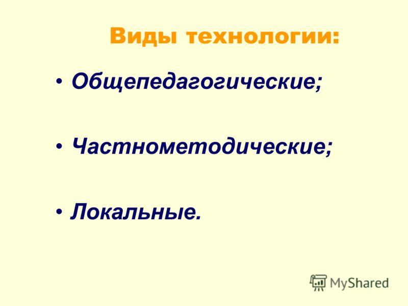 Виды технологии: Общепедагогические; Частнометодические; Локальные.