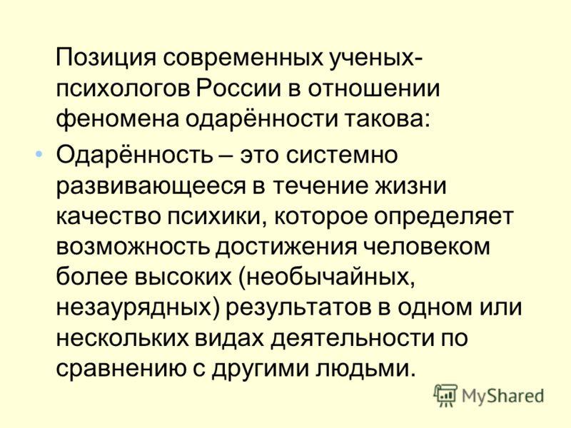 Позиция современных ученых- психологов России в отношении феномена одарённости такова: Одарённость – это системно развивающееся в течение жизни качество психики, которое определяет возможность достижения человеком более высоких (необычайных, незауряд