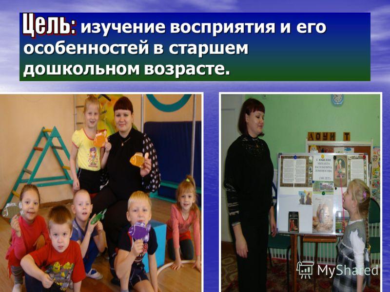 изучение восприятия и его особенностей в старшем дошкольном возрасте. изучение восприятия и его особенностей в старшем дошкольном возрасте.