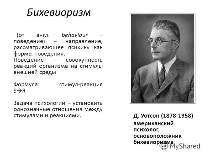 Бихевиоризм Д. Уотсон (1878-1958) американский психолог, основоположник бихевиоризма (от англ. behaviour – поведение) – направление, рассматривающее психику как формы поведения. Поведение - совокупность реакций организма на стимулы внешней среды Форм