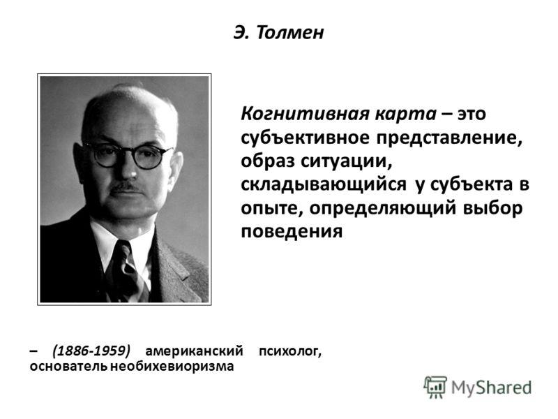 Э. Толмен – (1886-1959) американский психолог, основатель необихевиоризма Когнитивная карта – это субъективное представление, образ ситуации, складывающийся у субъекта в опыте, определяющий выбор поведения