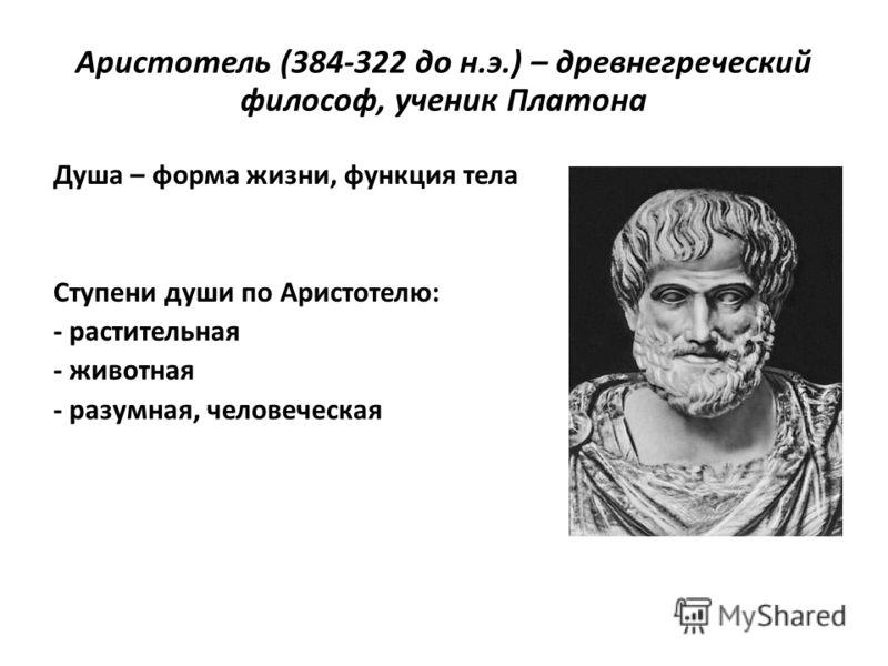 Аристотель (384-322 до н.э.) – древнегреческий философ, ученик Платона Душа – форма жизни, функция тела Ступени души по Аристотелю: - растительная - животная - разумная, человеческая