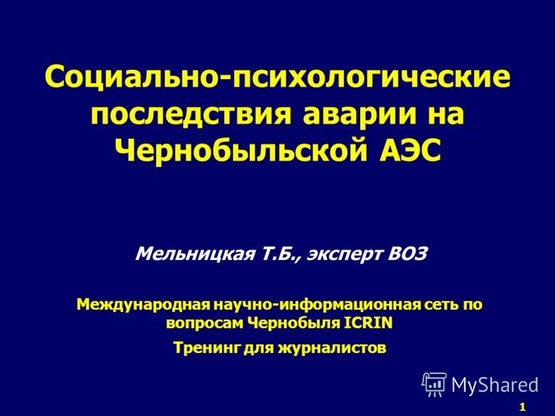 1 Социально-психологические последствия аварии на Чернобыльской АЭС Мельницкая Т.Б., эксперт ВОЗ Международная научно-информационная сеть по вопросам Чернобыля ICRIN Тренинг для журналистов