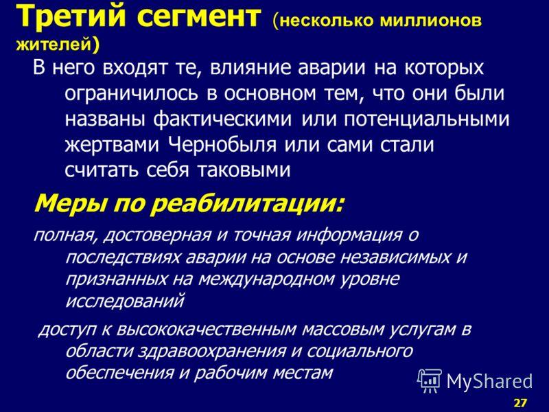 27 В него входят те, влияние аварии на которых ограничилось в основном тем, что они были названы фактическими или потенциальными жертвами Чернобыля или сами стали считать себя таковыми Меры по реабилитации: полная, достоверная и точная информация о п