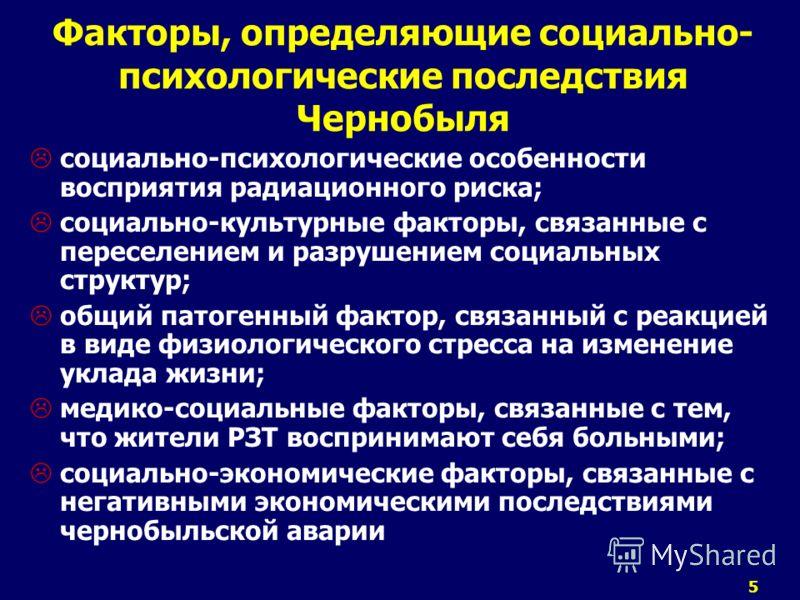 5 Факторы, определяющие социально- психологические последствия Чернобыля социально-психологические особенности восприятия радиационного риска; социально-культурные факторы, связанные с переселением и разрушением социальных структур; общий патогенный