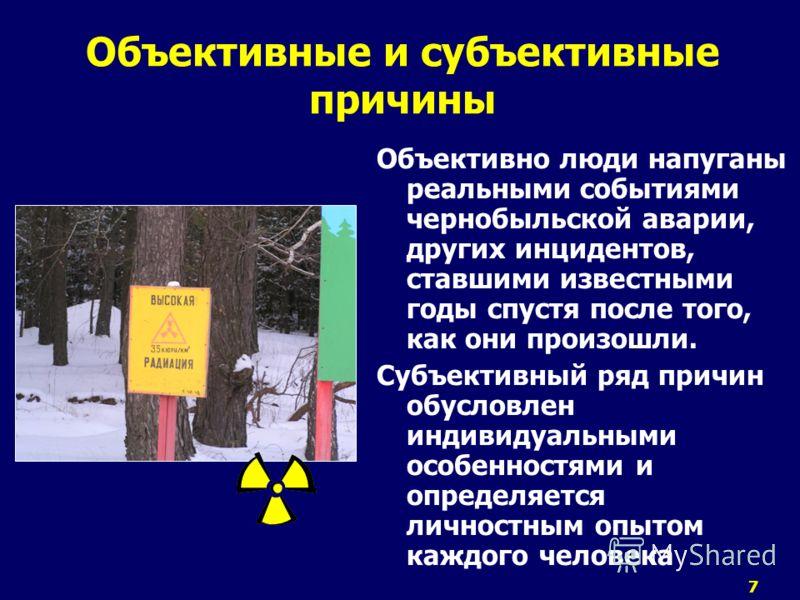 7 Объективные и субъективные причины Объективно люди напуганы реальными событиями чернобыльской аварии, других инцидентов, ставшими известными годы спустя после того, как они произошли. Субъективный ряд причин обусловлен индивидуальными особенностями