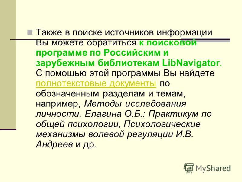 Также в поиске источников информации Вы можете обратиться к поисковой программе по Российским и зарубежным библиотекам LibNavigator. С помощью этой программы Вы найдете полнотекстовые документы по обозначенным разделам и темам, например, Методы иссле