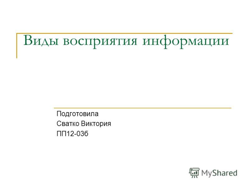 Виды восприятия информации Подготовила Сватко Виктория ПП12-03б