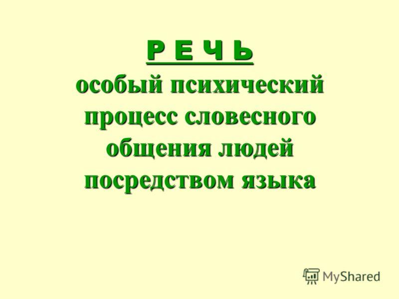 Р Е Ч Ь особый психический процесс словесного общения людей посредством языка Р Е Ч Ь особый психический процесс словесного общения людей посредством языка