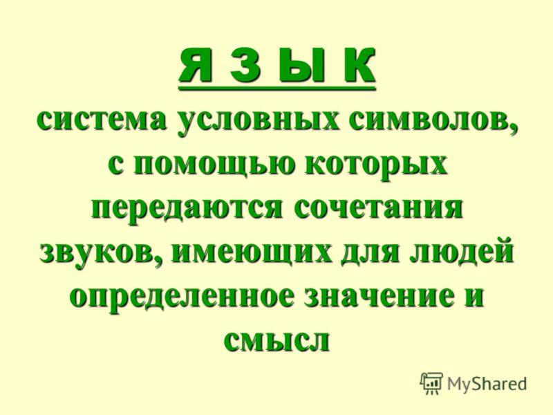 Я З Ы К система условных символов, с помощью которых передаются сочетания звуков, имеющих для людей определенное значение и смысл