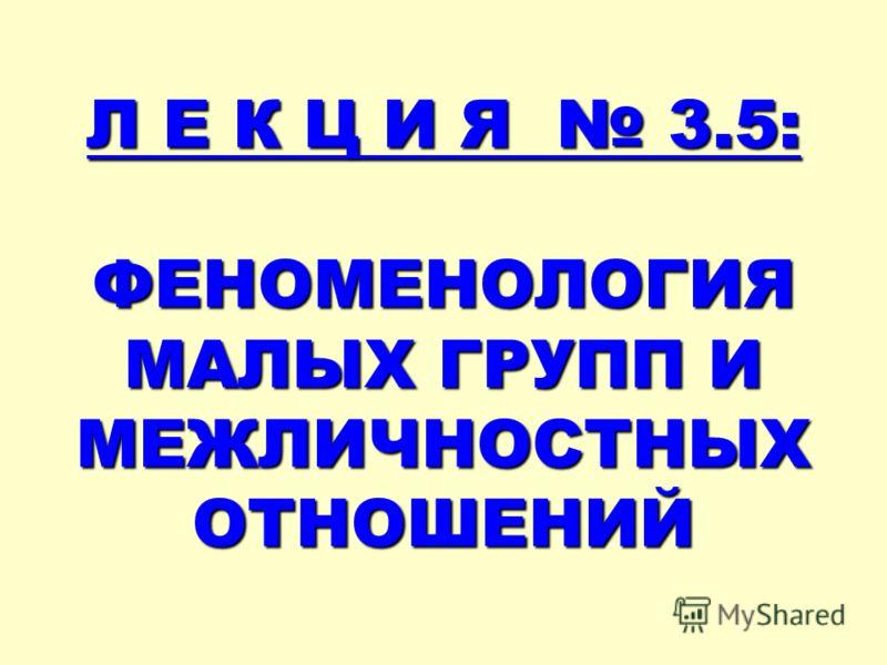 Л Е К Ц И Я 3.5: ФЕНОМЕНОЛОГИЯ МАЛЫХ ГРУПП И МЕЖЛИЧНОСТНЫХ ОТНОШЕНИЙ