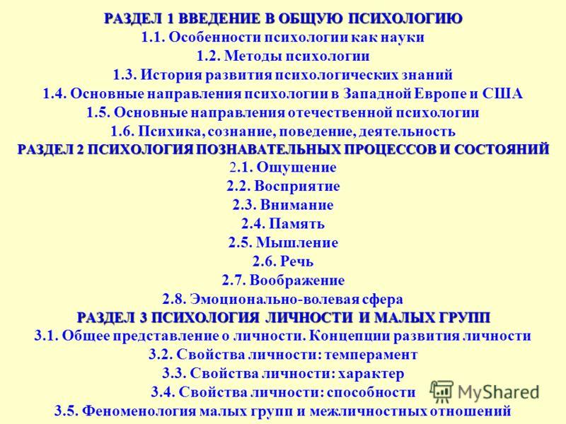 РАЗДЕЛ 1 ВВЕДЕНИЕ В ОБЩУЮ ПСИХОЛОГИЮ РАЗДЕЛ 2 ПСИХОЛОГИЯ ПОЗНАВАТЕЛЬНЫХ ПРОЦЕССОВ И СОСТОЯНИЙ РАЗДЕЛ 3 ПСИХОЛОГИЯ ЛИЧНОСТИ И МАЛЫХ ГРУПП РАЗДЕЛ 1 ВВЕДЕНИЕ В ОБЩУЮ ПСИХОЛОГИЮ 1.1. Особенности психологии как науки 1.2. Методы психологии 1.3. История ра