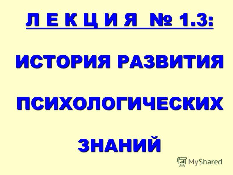 Л Е К Ц И Я 1.3: ИСТОРИЯ РАЗВИТИЯ ПСИХОЛОГИЧЕСКИХ ЗНАНИЙ