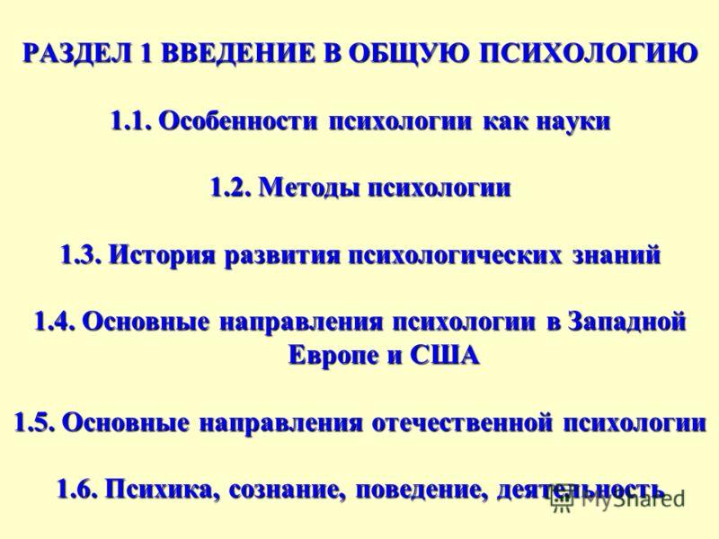 РАЗДЕЛ 1 ВВЕДЕНИЕ В ОБЩУЮ ПСИХОЛОГИЮ 1.1. Особенности психологии как науки 1.2. Методы психологии 1.3. История развития психологических знаний 1.4. Основные направления психологии в Западной Европе и США 1.5. Основные направления отечественной психол
