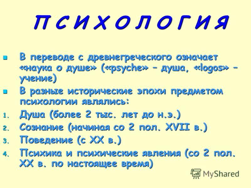 П С И Х О Л О Г И Я В переводе с древнегреческого означает «наука о душе» («psyche» – душа, «logos» – учение) В переводе с древнегреческого означает «наука о душе» («psyche» – душа, «logos» – учение) В разные исторические эпохи предметом психологии я
