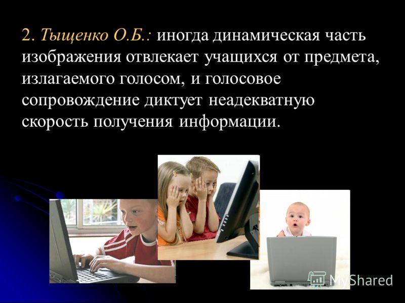 2. Тыщенко О.Б.: иногда динамическая часть изображения отвлекает учащихся от предмета, излагаемого голосом, и голосовое сопровождение диктует неадекватную скорость получения информации.