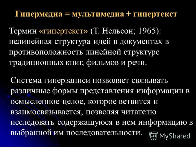 Гипермедиа = мультимедиа + гипертекст Термин «гипертекст» (Т. Нельсон; 1965): нелинейная структура идей в документах в противоположность линейной структуре традиционных книг, фильмов и речи. Система гиперзаписи позволяет связывать различные формы пре
