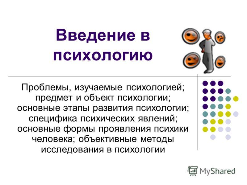 Введение в психологию Проблемы, изучаемые психологией; предмет и объект психологии; основные этапы развития психологии; специфика психических явлений; основные формы проявления психики человека; объективные методы исследования в психологии