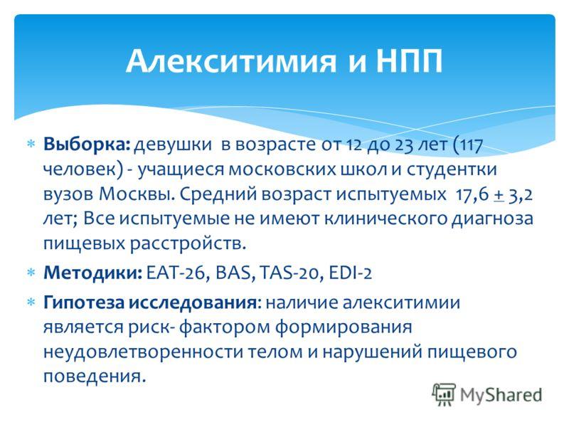 Выборка: девушки в возрасте от 12 до 23 лет (117 человек) - учащиеся московских школ и студентки вузов Москвы. Средний возраст испытуемых 17,6 + 3,2 лет; Все испытуемые не имеют клинического диагноза пищевых расстройств. Методики: EAT-26, BAS, TAS-20