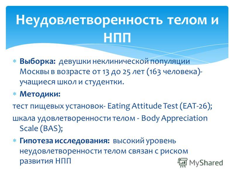 Выборка: девушки неклинической популяции Москвы в возрасте от 13 до 25 лет (163 человека)- учащиеся школ и студентки. Методики: тест пищевых установок- Eating Attitude Test (EAT-26); шкала удовлетворенности телом - Вody Appreciation Scale (BAS); Гипо