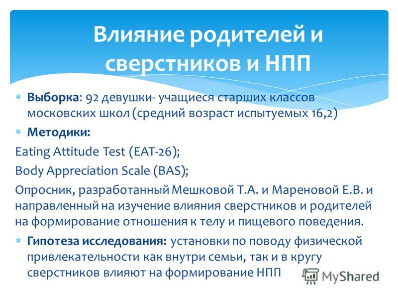 Выборка: 92 девушки- учащиеся старших классов московских школ (средний возраст испытуемых 16,2) Методики: Eating Attitude Test (EAT-26); Body Appreciation Scale (BAS); Опросник, разработанный Мешковой Т.А. и Мареновой Е.В. и направленный на изучение