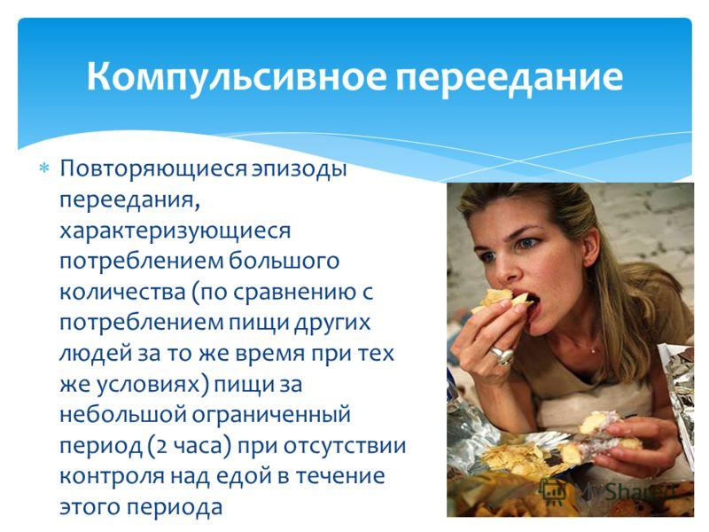 Повторяющиеся эпизоды переедания, характеризующиеся потреблением большого количества (по сравнению с потреблением пищи других людей за то же время при тех же условиях) пищи за небольшой ограниченный период (2 часа) при отсутствии контроля над едой в