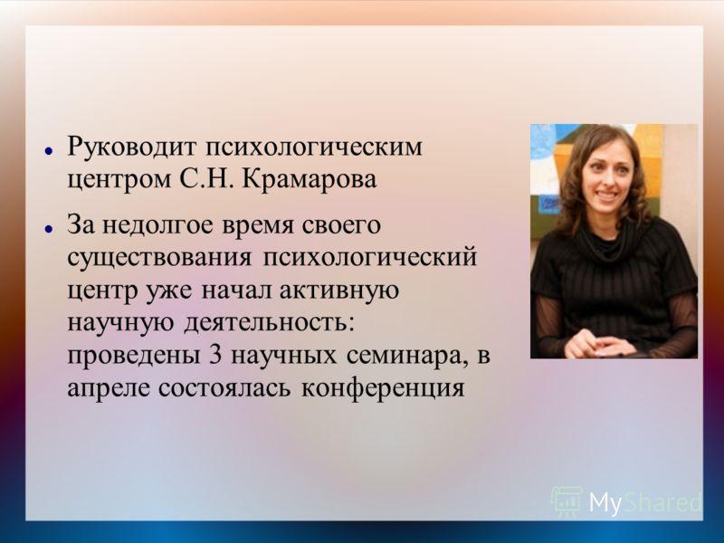Руководит психологическим центром С.Н. Крамарова За недолгое время своего существования психологический центр уже начал активную научную деятельность: проведены 3 научных семинара, в апреле состоялась конференция