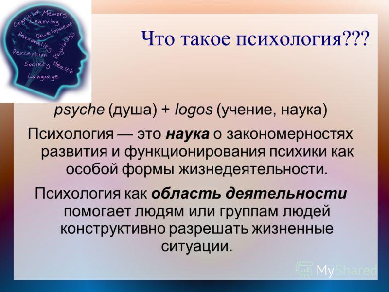 Что такое психология??? psyche (душа) + logos (учение, наука) Психология это наука о закономерностях развития и функционирования психики как особой формы жизнедеятельности. Психология как область деятельности помогает людям или группам людей конструк