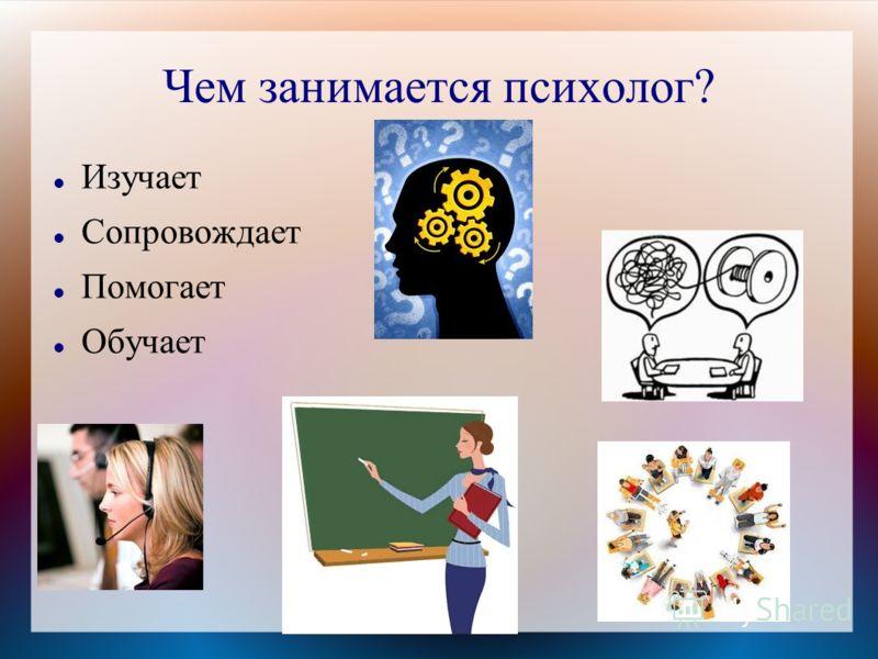 Чем занимается психолог? Изучает Сопровождает Помогает Обучает