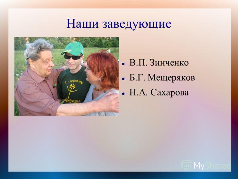 Наши заведующие В.П. Зинченко Б.Г. Мещеряков Н.А. Сахарова