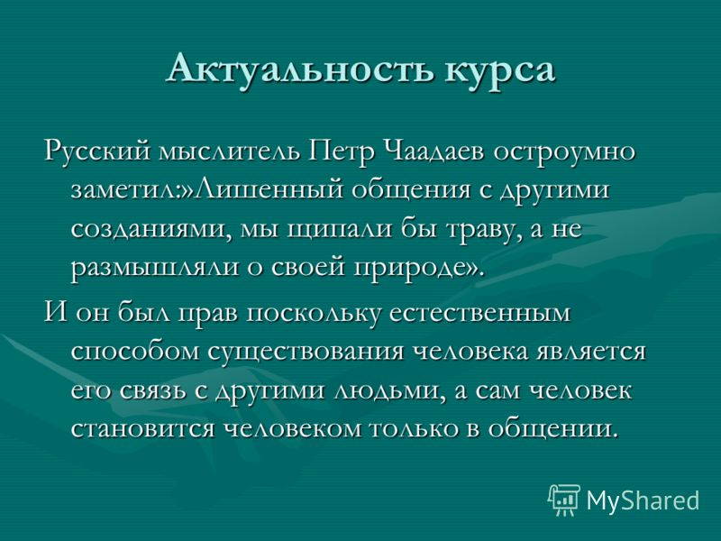 Актуальность курса Русский мыслитель Петр Чаадаев остроумно заметил:»Лишенный общения с другими созданиями, мы щипали бы траву, а не размышляли о своей природе». И он был прав поскольку естественным способом существования человека является его связь