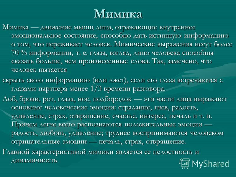 Мимика Мимика движение мышц лица, отражающие внутреннее эмоциональное состояние, способно дать истинную информацию о том, что переживает человек. Мимические выражения несут более 70 % информации, т. е. глаза, взгляд, лицо человека способны сказать бо