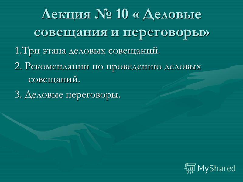 Лекция 10 « Деловые совещания и переговоры» 1.Три этапа деловых совещаний. 2. Рекомендации по проведению деловых совещаний. 3. Деловые переговоры.