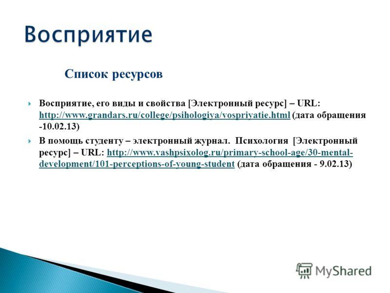 Список ресурсов Восприятие, его виды и свойства [Электронный ресурс] – URL: http://www.grandars.ru/college/psihologiya/vospriyatie.html (дата обращения -10.02.13) http://www.grandars.ru/college/psihologiya/vospriyatie.html В помощь студенту – электро