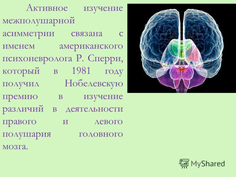 Активное изучение межполушарной асимметрии связана с именем американского психоневролога Р. Сперри, который в 1981 году получил Нобелевскую премию в изучение различий в деятельности правого и левого полушария головного мозга.