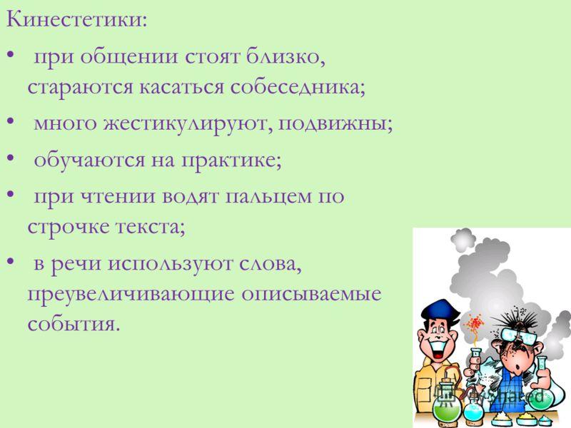 Кинестетики: при общении стоят близко, стараются касаться собеседника; много жестикулируют, подвижны; обучаются на практике; при чтении водят пальцем по строчке текста; в речи используют слова, преувеличивающие описываемые события.