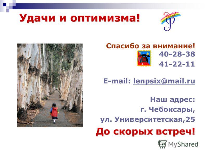 Удачи и оптимизма! Спасибо за внимание! 40-28-38 41-22-11 E-mail: lenpsix@mail.rulenpsix@mail.ru Наш адрес: г. Чебоксары, ул. Университетская,25 До скорых встреч!
