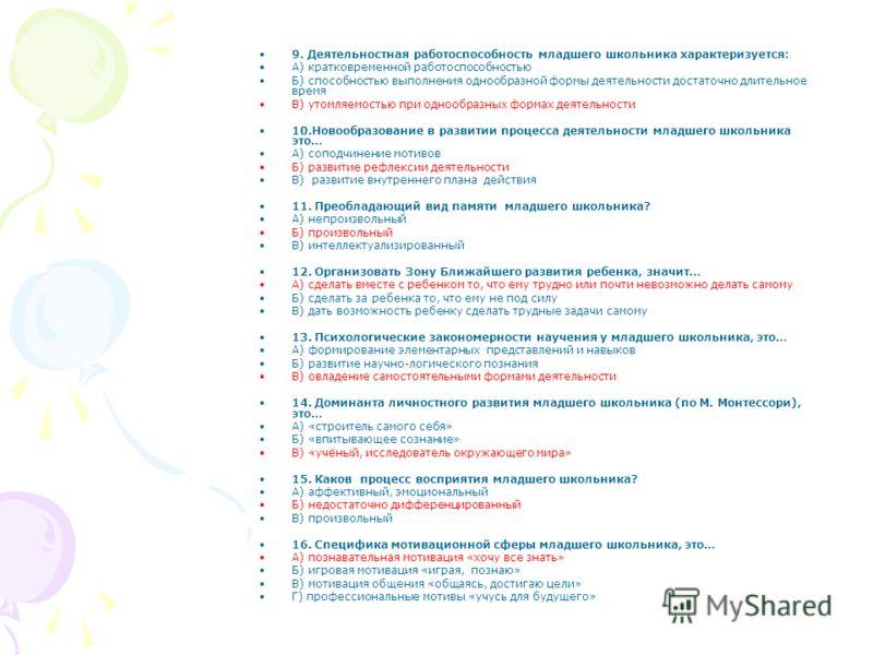 9. Деятельностная работоспособность младшего школьника характеризуется: А) кратковременной работоспособностью Б) способностью выполнения однообразной формы деятельности достаточно длительное время В) утомляемостью при однообразных формах деятельности
