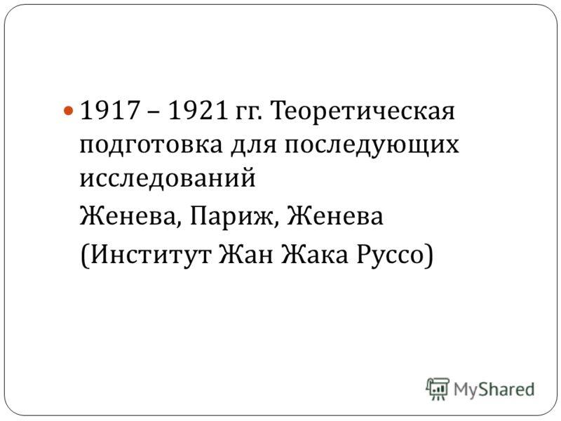 1917 – 1921 гг. Теоретическая подготовка для последующих исследований Женева, Париж, Женева ( Институт Жан Жака Руссо )