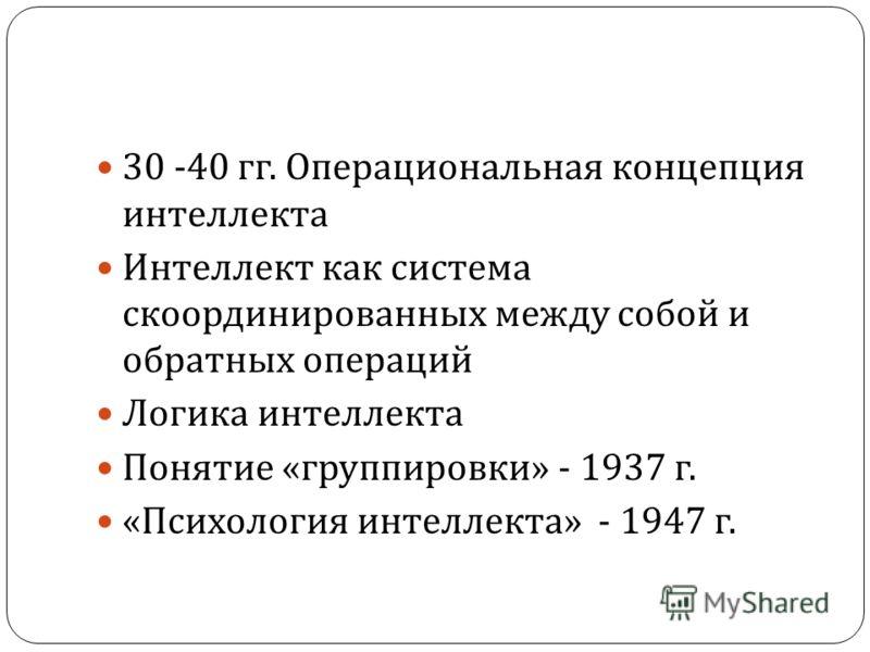 30 -40 гг. Операциональная концепция интеллекта Интеллект как система скоординированных между собой и обратных операций Логика интеллекта Понятие « группировки » - 1937 г. « Психология интеллекта » - 1947 г.
