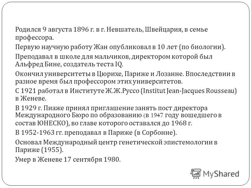 Родился 9 августа 1896 г. в г. Невшатель, Швейцария, в семье профессора. Первую научную работу Жан опубликовал в 10 лет ( по биологии ). Преподавал в школе для мальчиков, директором которой был Альфред Бине, создатель теста IQ. Окончил университеты в