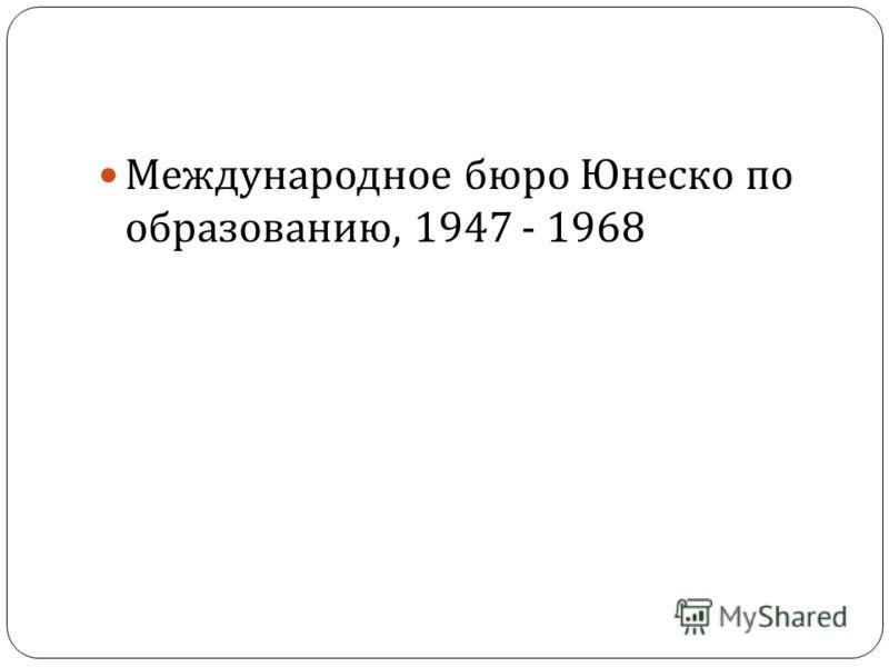 Международное бюро Юнеско по образованию, 1947 - 1968