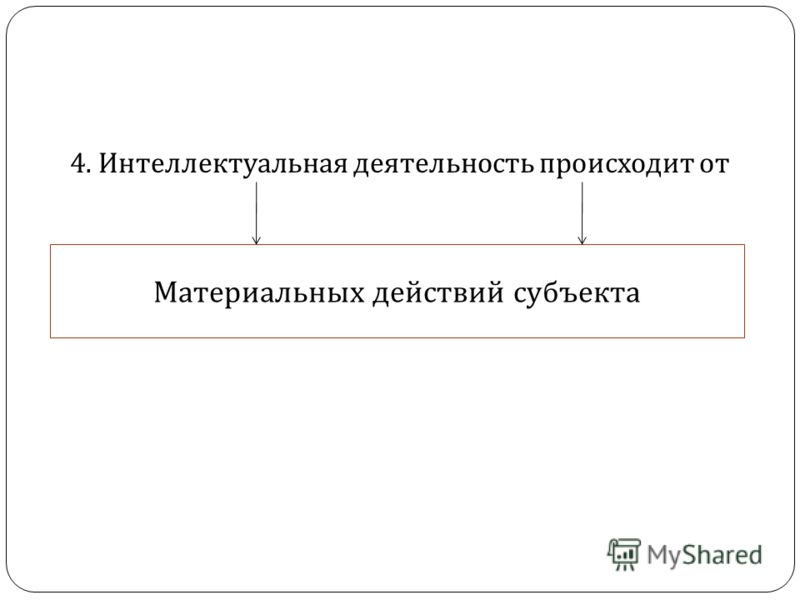 4. Интеллектуальная деятельность происходит от Материальных действий субъекта
