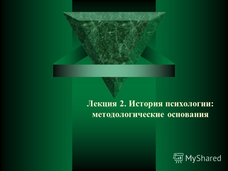 Лекция 2. История психологии: методологические основания