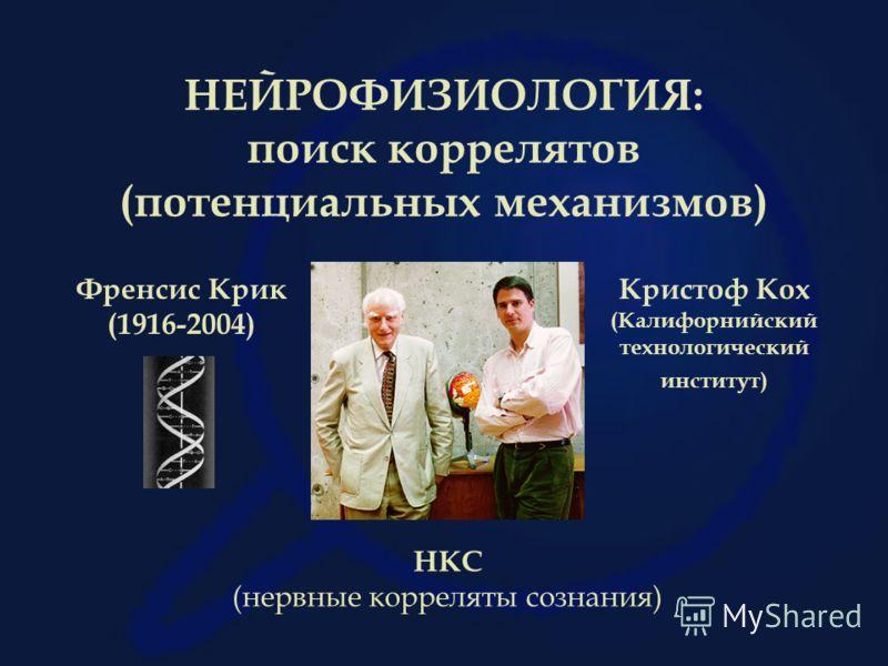 НЕЙРОФИЗИОЛОГИЯ: поиск коррелятов (потенциальных механизмов) Френсис Крик (1916-2004) Кристоф Кох (Калифорнийский технологический институт) НКС (нервные корреляты сознания)