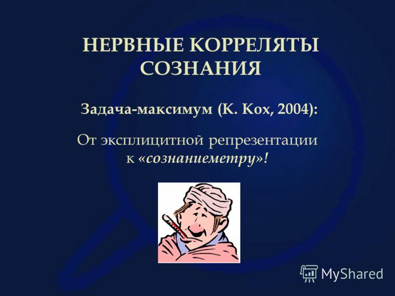 Задача-максимум (К. Кох, 2004): От эксплицитной репрезентации к «сознаниеметру»! НЕРВНЫЕ КОРРЕЛЯТЫ СОЗНАНИЯ