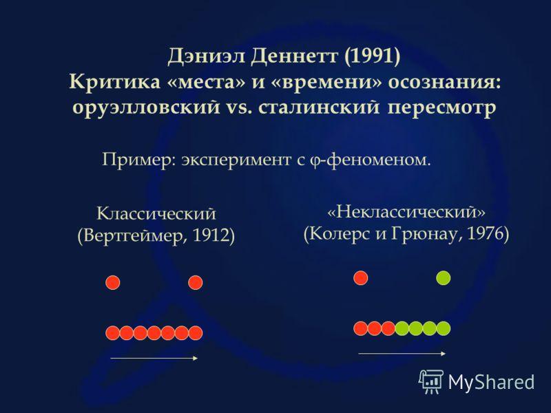 Дэниэл Деннетт (1991) Критика «места» и «времени» осознания: оруэлловский vs. сталинский пересмотр Пример: эксперимент с -феноменом. Классический (Вертгеймер, 1912) «Неклассический» (Колерс и Грюнау, 1976)